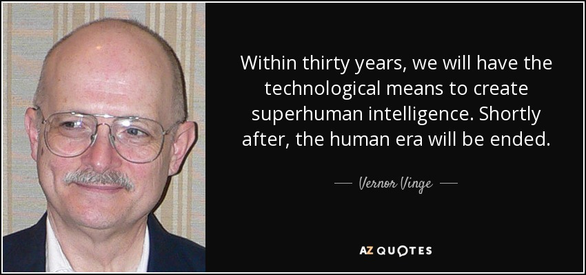 Within thirty years, we will have the technological means to create superhuman intelligence. Shortly after, the human era will be ended. - Vernor Vinge
