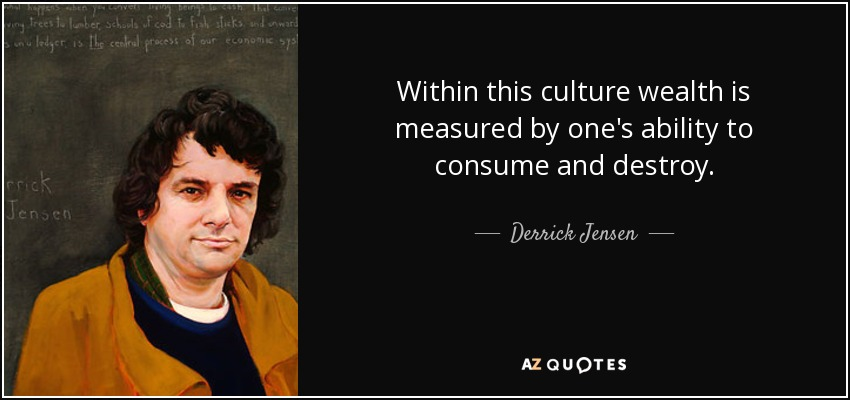 Within this culture wealth is measured by one's ability to consume and destroy. - Derrick Jensen