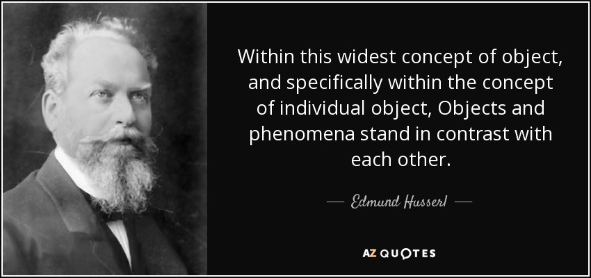 Within this widest concept of object, and specifically within the concept of individual object, Objects and phenomena stand in contrast with each other. - Edmund Husserl
