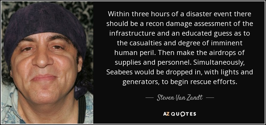 Within three hours of a disaster event there should be a recon damage assessment of the infrastructure and an educated guess as to the casualties and degree of imminent human peril. Then make the airdrops of supplies and personnel. Simultaneously, Seabees would be dropped in, with lights and generators, to begin rescue efforts. - Steven Van Zandt