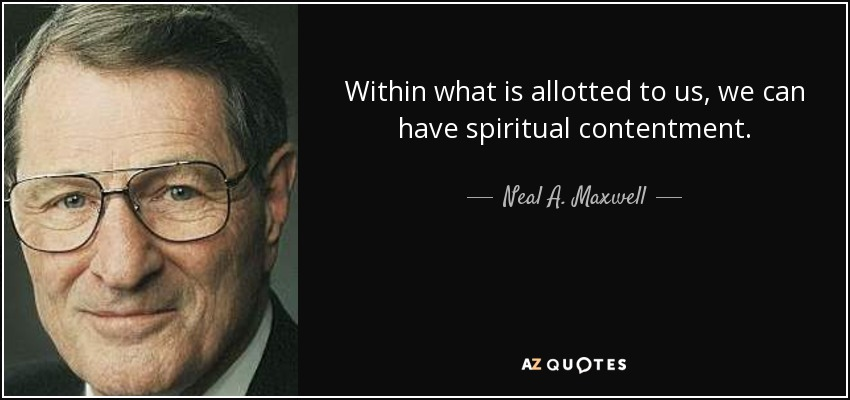 Within what is allotted to us, we can have spiritual contentment. - Neal A. Maxwell