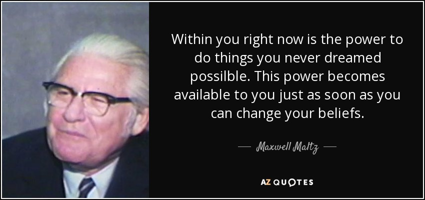 Within you right now is the power to do things you never dreamed possilble. This power becomes available to you just as soon as you can change your beliefs. - Maxwell Maltz