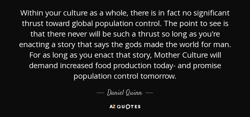 Within your culture as a whole, there is in fact no significant thrust toward global population control. The point to see is that there never will be such a thrust so long as you're enacting a story that says the gods made the world for man. For as long as you enact that story, Mother Culture will demand increased food production today- and promise population control tomorrow. - Daniel Quinn
