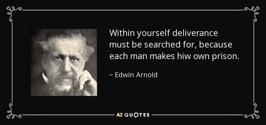 Within yourself deliverance must be searched for, because each man makes hiw own prison. - Edwin Arnold