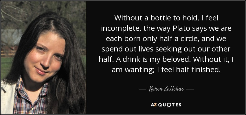 Without a bottle to hold, I feel incomplete, the way Plato says we are each born only half a circle, and we spend out lives seeking out our other half. A drink is my beloved. Without it, I am wanting; I feel half finished. - Koren Zailckas