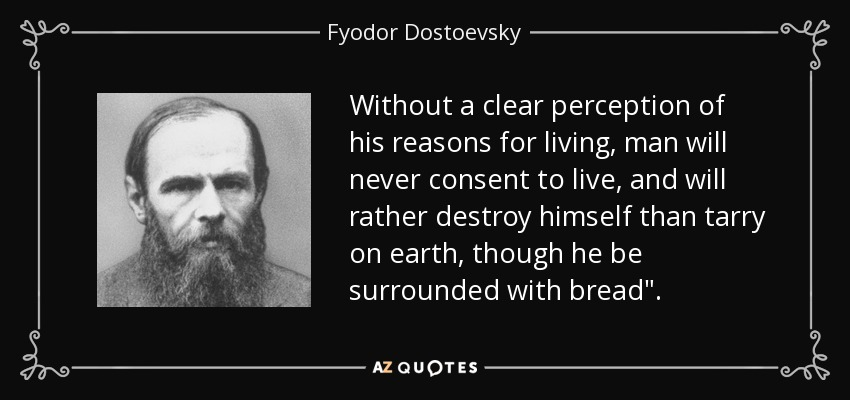 Without a clear perception of his reasons for living, man will never consent to live, and will rather destroy himself than tarry on earth, though he be surrounded with bread