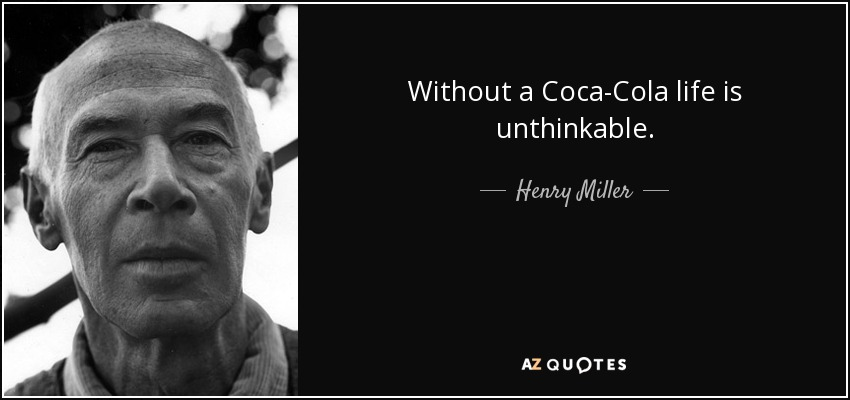 Without a Coca-Cola life is unthinkable. - Henry Miller