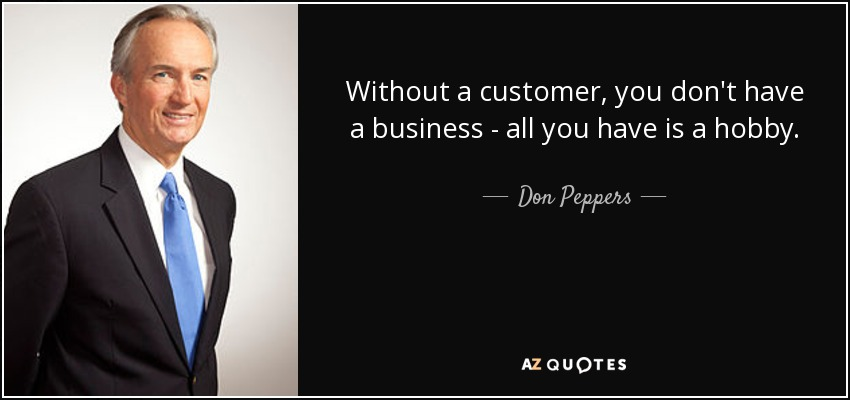 Without a customer, you don't have a business - all you have is a hobby. - Don Peppers