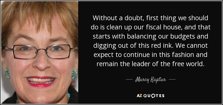 Without a doubt, first thing we should do is clean up our fiscal house, and that starts with balancing our budgets and digging out of this red ink. We cannot expect to continue in this fashion and remain the leader of the free world. - Marcy Kaptur