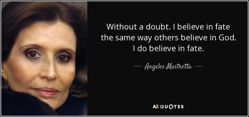 Without a doubt. I believe in fate the same way others believe in God. I do believe in fate. - Angeles Mastretta