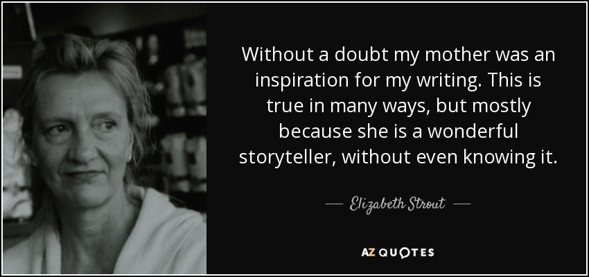 Without a doubt my mother was an inspiration for my writing. This is true in many ways, but mostly because she is a wonderful storyteller, without even knowing it. - Elizabeth Strout