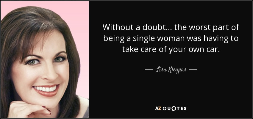 Without a doubt... the worst part of being a single woman was having to take care of your own car. - Lisa Kleypas