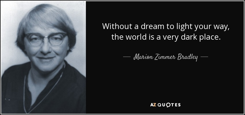 Without a dream to light your way, the world is a very dark place. - Marion Zimmer Bradley