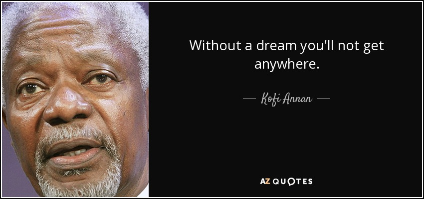 Without a dream you'll not get anywhere. - Kofi Annan