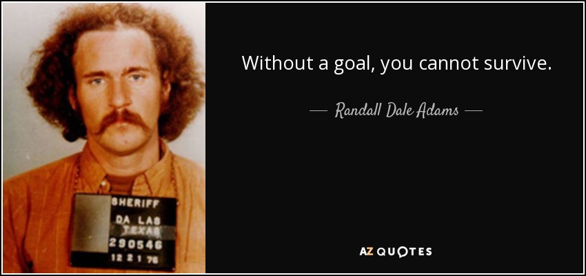 Without a goal, you cannot survive. - Randall Dale Adams