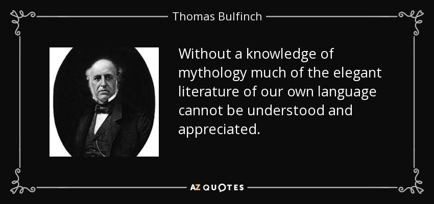 Without a knowledge of mythology much of the elegant literature of our own language cannot be understood and appreciated. - Thomas Bulfinch
