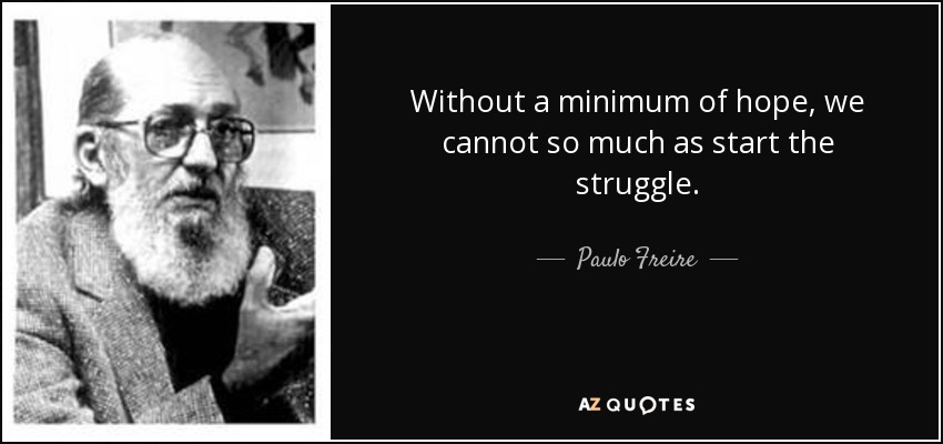 Without a minimum of hope, we cannot so much as start the struggle. - Paulo Freire