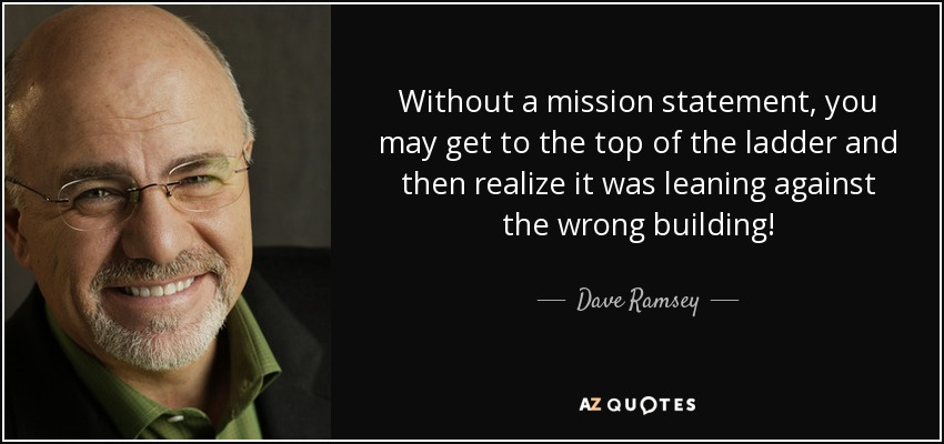Without a mission statement, you may get to the top of the ladder and then realize it was leaning against the wrong building! - Dave Ramsey