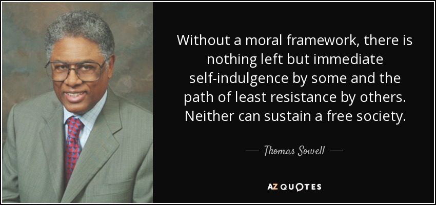 Without a moral framework, there is nothing left but immediate self-indulgence by some and the path of least resistance by others. Neither can sustain a free society. - Thomas Sowell