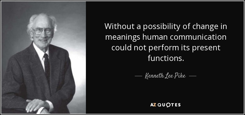 Without a possibility of change in meanings human communication could not perform its present functions. - Kenneth Lee Pike