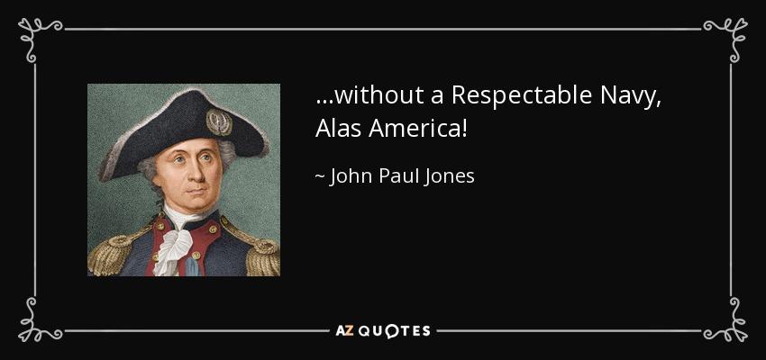 ...without a Respectable Navy, Alas America! - John Paul Jones
