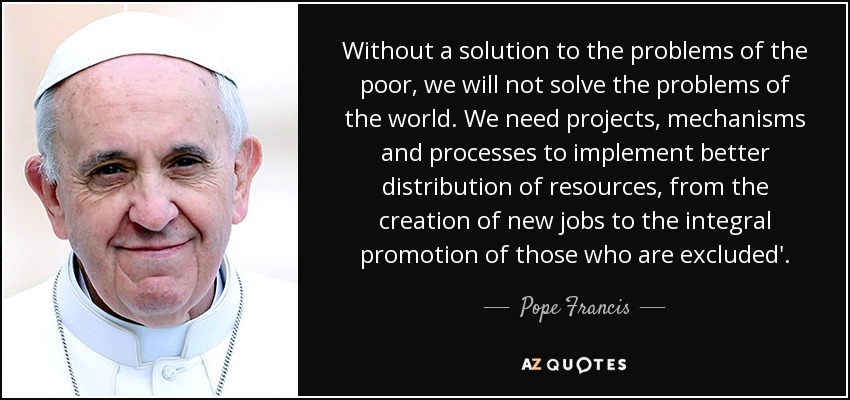 Without a solution to the problems of the poor, we will not solve the problems of the world. We need projects, mechanisms and processes to implement better distribution of resources, from the creation of new jobs to the integral promotion of those who are excluded'. - Pope Francis