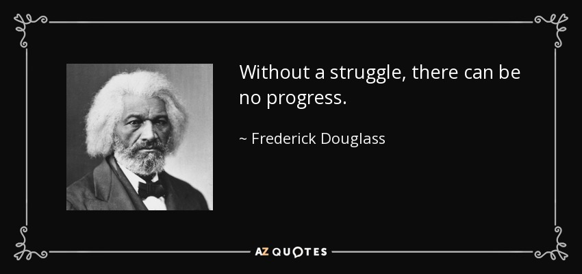 Without a struggle, there can be no progress. - Frederick Douglass