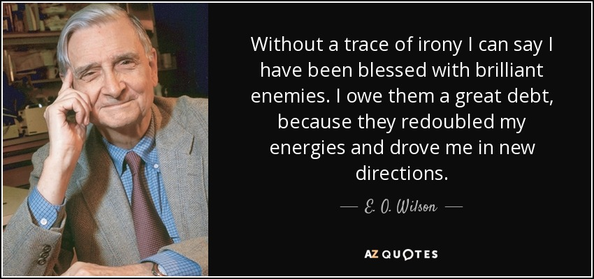 Without a trace of irony I can say I have been blessed with brilliant enemies. I owe them a great debt, because they redoubled my energies and drove me in new directions. - E. O. Wilson