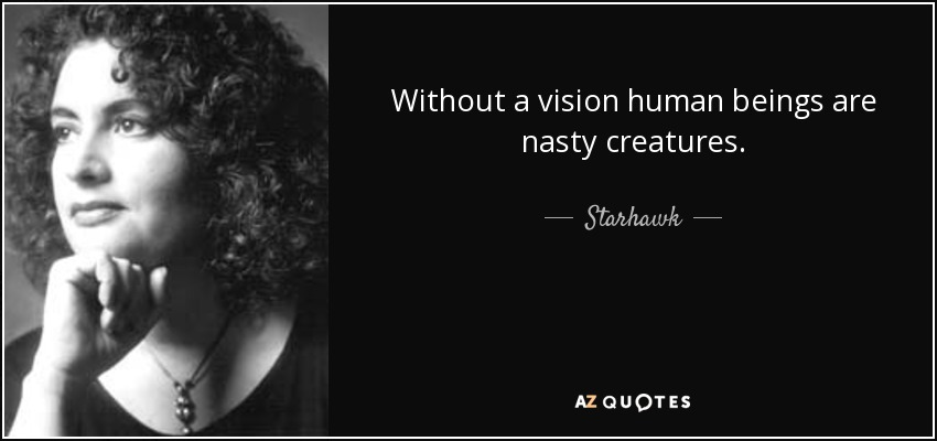 Without a vision human beings are nasty creatures. - Starhawk