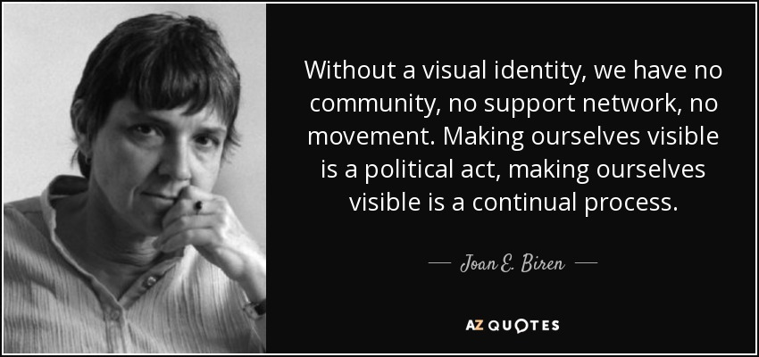 Without a visual identity, we have no community, no support network, no movement. Making ourselves visible is a political act, making ourselves visible is a continual process. - Joan E. Biren