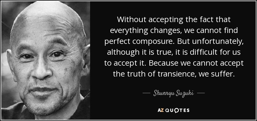 Without accepting the fact that everything changes, we cannot find perfect composure. But unfortunately, although it is true, it is difficult for us to accept it. Because we cannot accept the truth of transience, we suffer. - Shunryu Suzuki