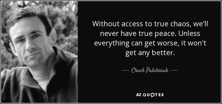 Without access to true chaos, we'll never have true peace. Unless everything can get worse, it won't get any better. - Chuck Palahniuk