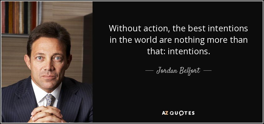 Without action, the best intentions in the world are nothing more than that: intentions. - Jordan Belfort