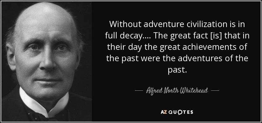 Without adventure civilization is in full decay. ... The great fact [is] that in their day the great achievements of the past were the adventures of the past. - Alfred North Whitehead
