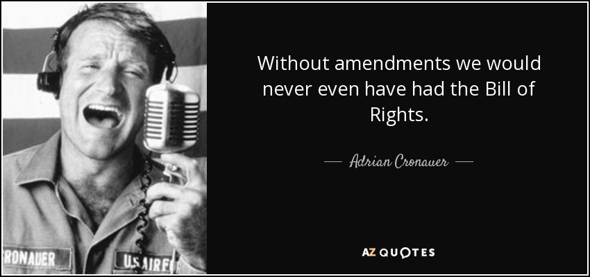 Without amendments we would never even have had the Bill of Rights. - Adrian Cronauer