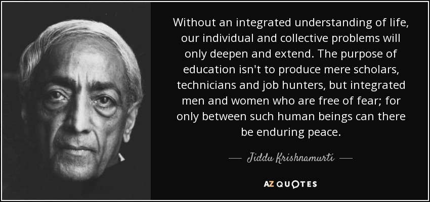Without an integrated understanding of life, our individual and collective problems will only deepen and extend. The purpose of education isn't to produce mere scholars, technicians and job hunters, but integrated men and women who are free of fear; for only between such human beings can there be enduring peace. - Jiddu Krishnamurti