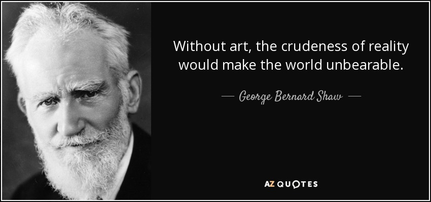 Without art, the crudeness of reality would make the world unbearable. - George Bernard Shaw
