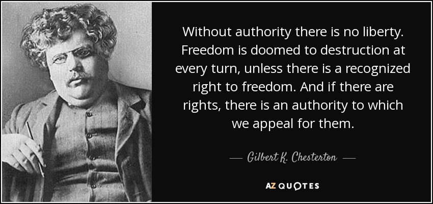 Without authority there is no liberty. Freedom is doomed to destruction at every turn, unless there is a recognized right to freedom. And if there are rights, there is an authority to which we appeal for them. - Gilbert K. Chesterton
