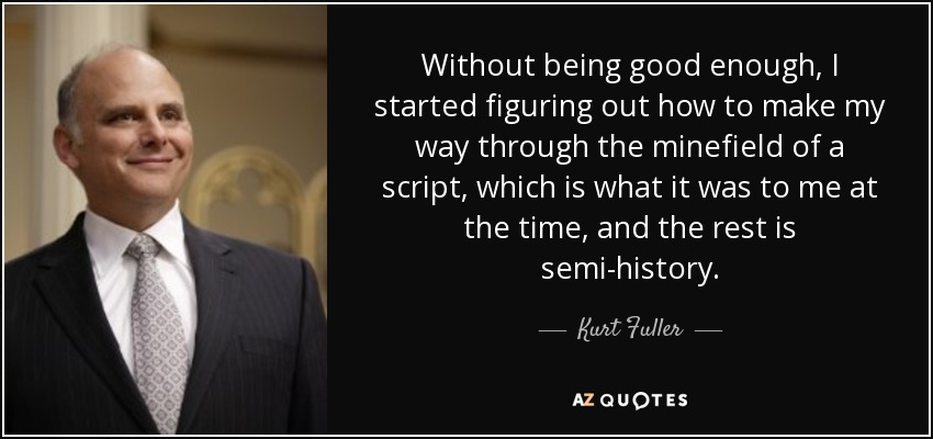 Without being good enough, I started figuring out how to make my way through the minefield of a script, which is what it was to me at the time, and the rest is semi-history. - Kurt Fuller