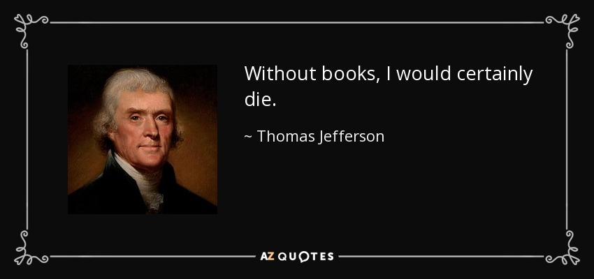 Without books, I would certainly die. - Thomas Jefferson