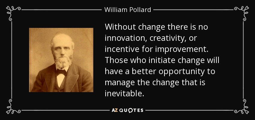 Without change there is no innovation, creativity, or incentive for improvement. Those who initiate change will have a better opportunity to manage the change that is inevitable. - William Pollard