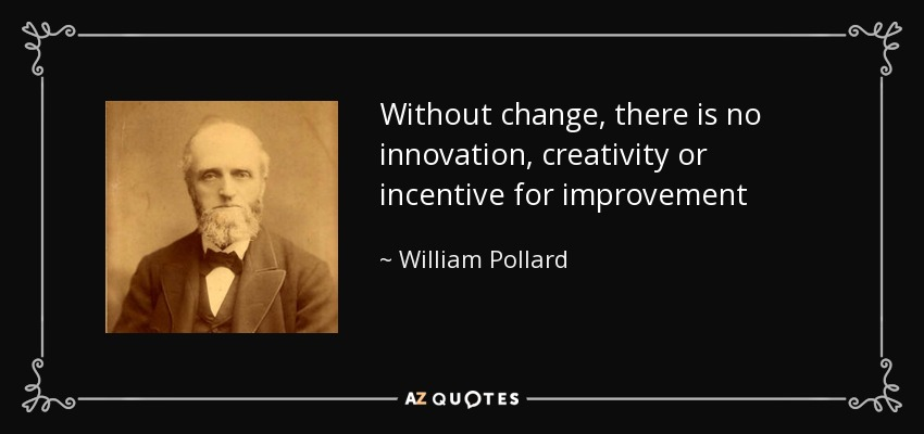 Without change, there is no innovation, creativity or incentive for improvement - William Pollard