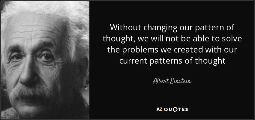 Without changing our pattern of thought, we will not be able to solve the problems we created with our current patterns of thought - Albert Einstein