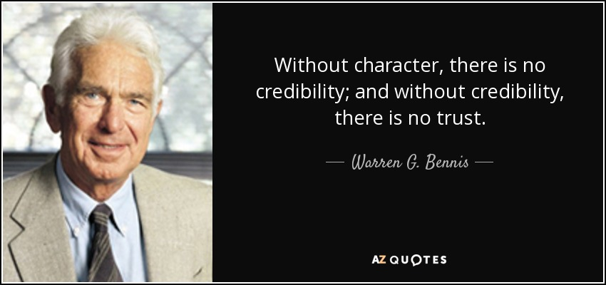 Without character, there is no credibility; and without credibility, there is no trust. - Warren G. Bennis
