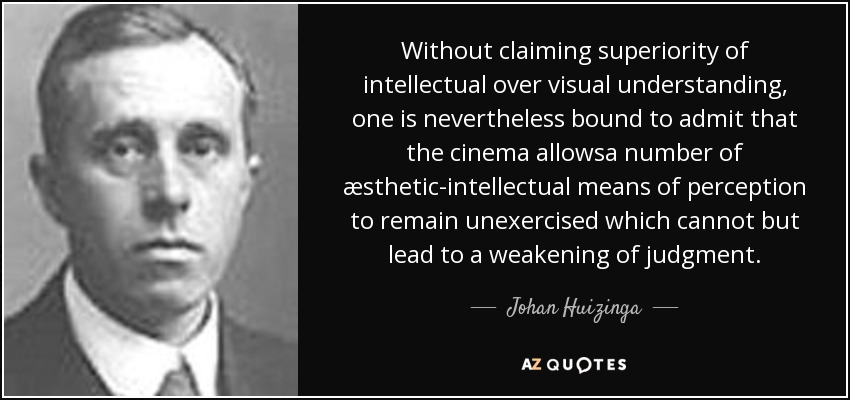 Without claiming superiority of intellectual over visual understanding, one is nevertheless bound to admit that the cinema allowsa number of æsthetic-intellectual means of perception to remain unexercised which cannot but lead to a weakening of judgment. - Johan Huizinga
