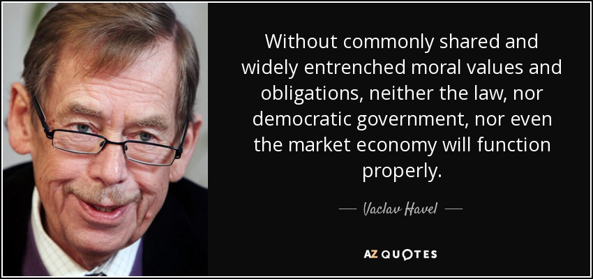 Without commonly shared and widely entrenched moral values and obligations, neither the law, nor democratic government, nor even the market economy will function properly. - Vaclav Havel
