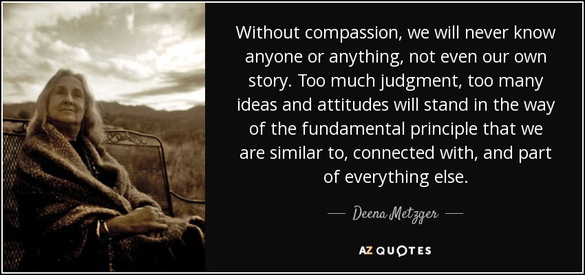 Without compassion, we will never know anyone or anything, not even our own story. Too much judgment, too many ideas and attitudes will stand in the way of the fundamental principle that we are similar to, connected with, and part of everything else. - Deena Metzger