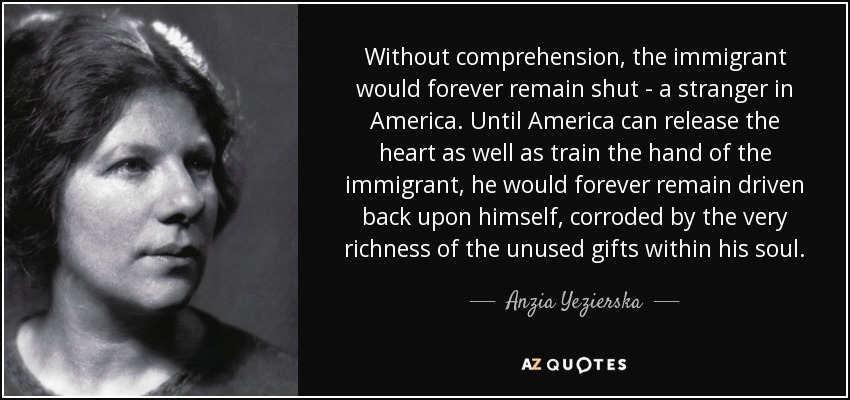 Without comprehension, the immigrant would forever remain shut-a stranger in America. Until America can release the heart as well as train the hand of the immigrant, he would forever remain driven back upon himself, corroded by the very richness of the unused gifts within his soul. - Anzia Yezierska