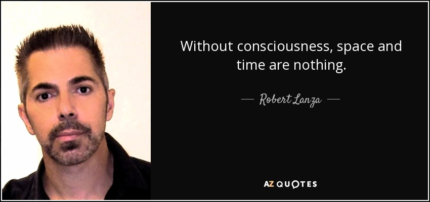 Without consciousness, space and time are nothing. - Robert Lanza