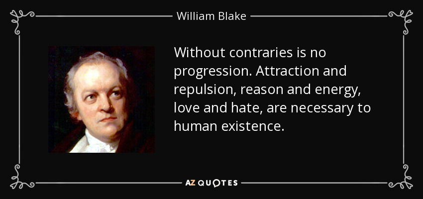 Without contraries is no progression. Attraction and repulsion, reason and energy, love and hate, are necessary to human existence. - William Blake
